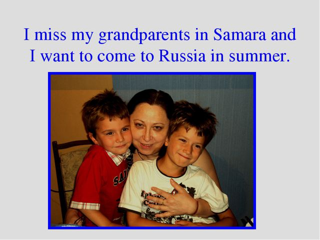 I miss my grandparents in Samara and I want to come to Russia in summer.