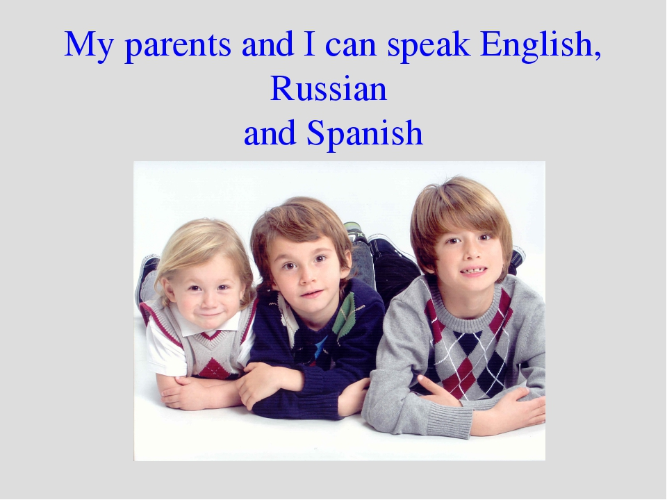 My parents and I can speak English, Russian and Spanish