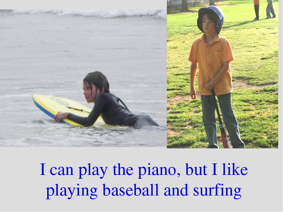 I can play the piano, but I like playing baseball and surfing