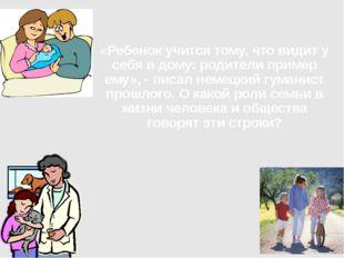 «Ребенок учится тому, что видит у себя в дому: родители пример ему», - писал