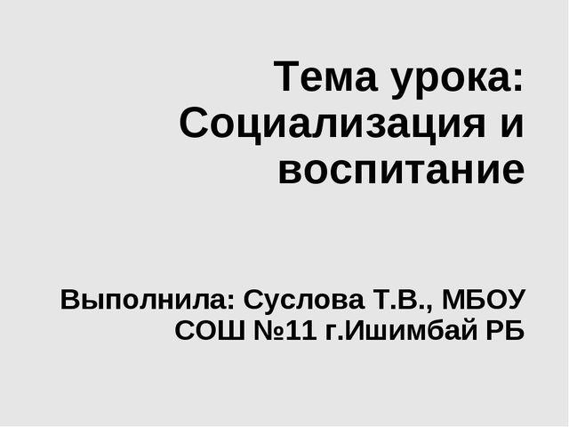 Тема урока: Социализация и воспитание Выполнила: Суслова Т.В., МБОУ СОШ №11 г...