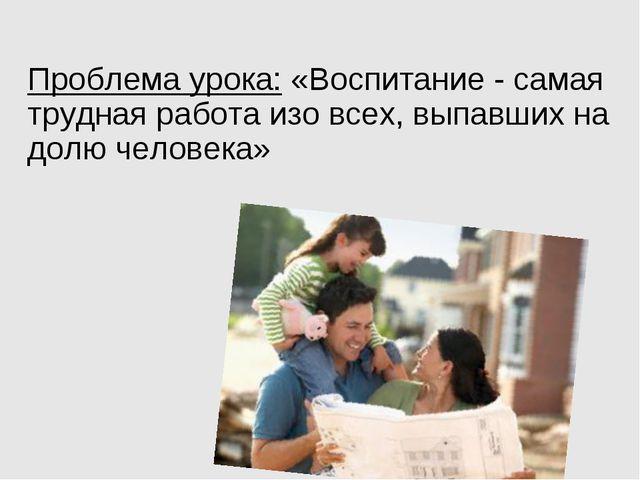 Проблема урока: «Воспитание - самая трудная работа изо всех, выпавших на долю...