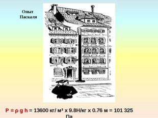 P = ρ g h = 13600 кг/ м3 х 9.8Н/кг х 0.76 м = 101 325 Па Опыт Паскаля