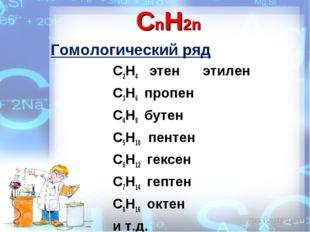CnH2n Гомологический ряд С2Н4 этен этилен С3Н6 пропен С4Н8 бутен С5Н