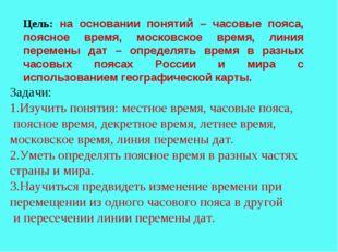 Цель: на основании понятий – часовые пояса, поясное время, московское время,