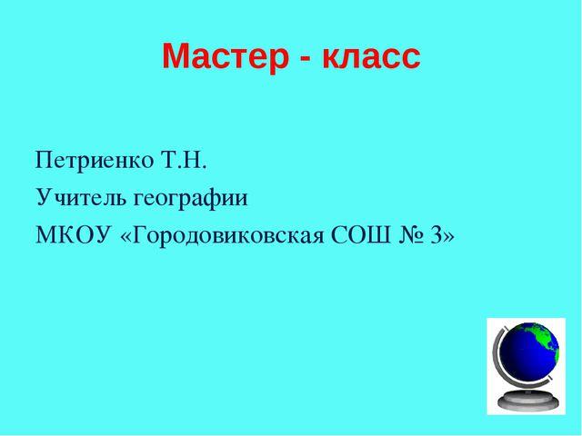 Мастер - класс Петриенко Т.Н. Учитель географии МКОУ «Городовиковская СОШ № 3»