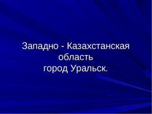 Западно - Казахстанская область город Уральск.