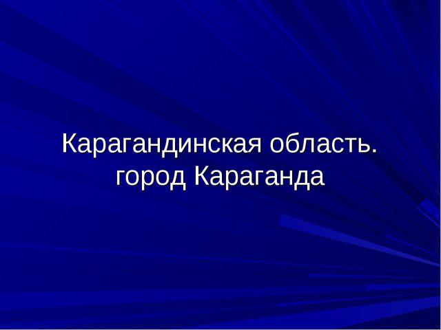 Карагандинская область. город Караганда