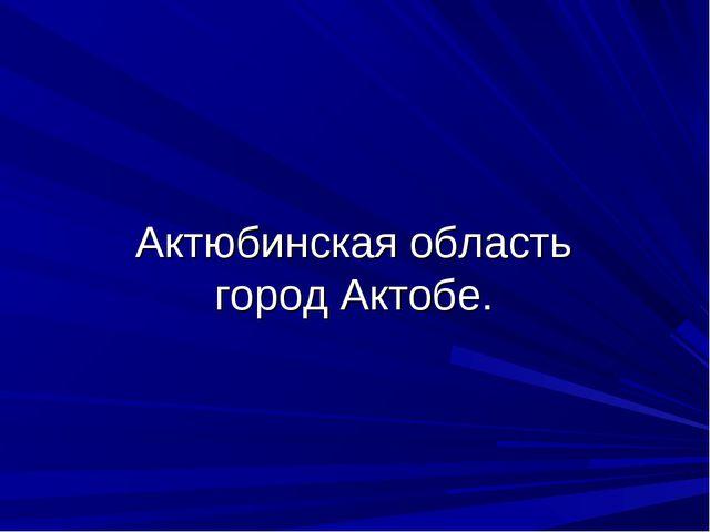 Актюбинская область город Актобе.