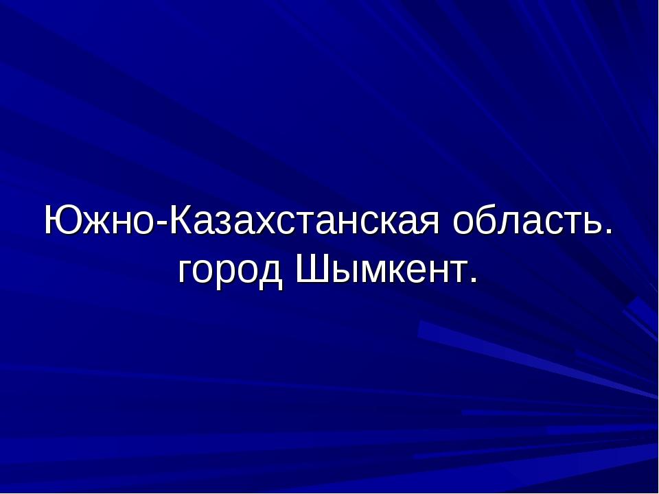 Южно-Казахстанская область. город Шымкент.