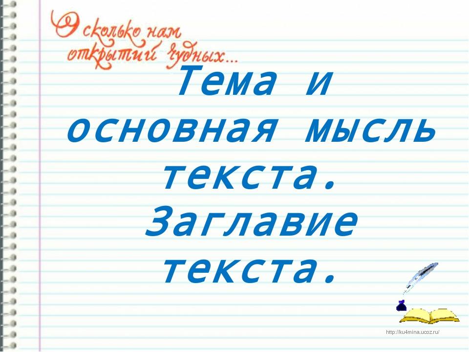 Тема и основная мысль текста. Заглавие текста. http://ku4mina.ucoz.ru/