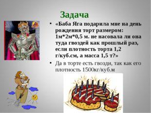 Задача «Баба Яга подарила мне на день рождения торт размером: 1м*2м*0,5 м. не