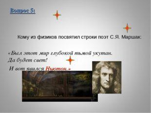 Вопрос 5: Кому из физиков посвятил строки поэт С.Я. Маршак: «Был этот мир глу