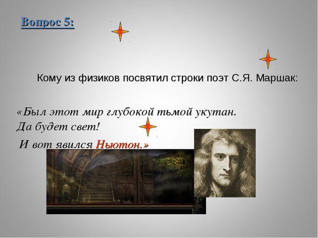 Вопрос 5: Кому из физиков посвятил строки поэт С.Я. Маршак: «Был этот мир глу...