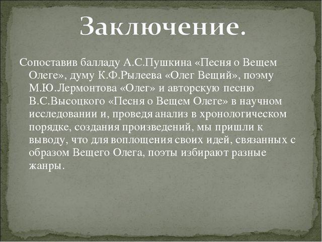 Сопоставив балладу А.С.Пушкина «Песня о Вещем Олеге», думу К.Ф.Рылеева «Олег...