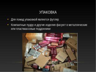 УПАКОВКА Для помад упаковкой является футляр Компактные пудру и другие издели