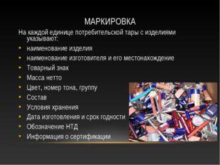 МАРКИРОВКА На каждой единице потребительской тары с изделиями указывают: наим
