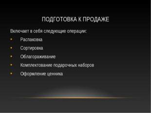 ПОДГОТОВКА К ПРОДАЖЕ Включает в себя следующие операции: Распаковка Сортировк