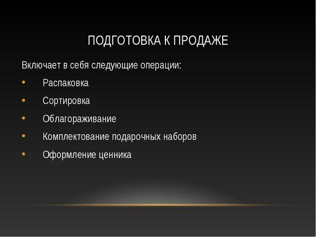 ПОДГОТОВКА К ПРОДАЖЕ Включает в себя следующие операции: Распаковка Сортировк...