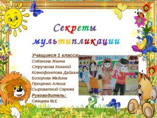 Секреты мультипликации Учащиеся 1 класса: Собакина Жанна Стручкова Кюннэй Ксе