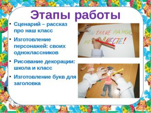 Этапы работы Сценарий – рассказ про наш класс Изготовление персонажей: своих