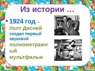 Из истории … 1924 год – Уолт Дисней создал первый звуковой полнометражный мул