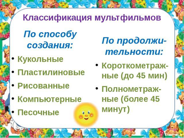 Классификация мультфильмов По способу создания: Кукольные Пластилиновые Рисов...