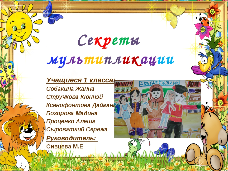 Секреты мультипликации Учащиеся 1 класса: Собакина Жанна Стручкова Кюннэй Ксе...