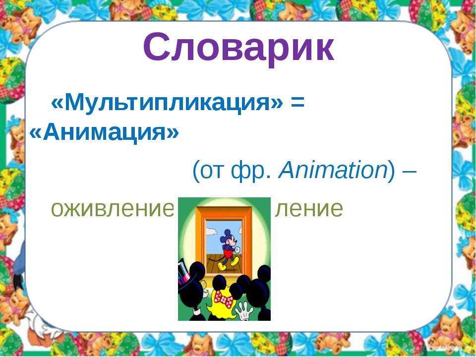 Словарик «Мультипликация» = «Анимация» Анима́ция (от фр.Animation) – ожив...