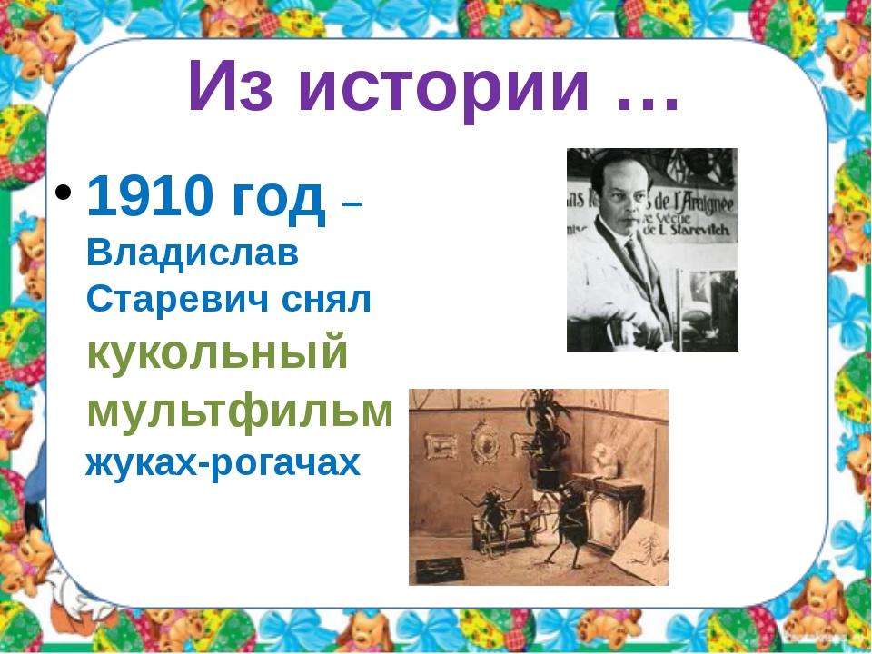 Из истории … 1910 год – Владислав Старевич снял кукольный мультфильм о жуках-...