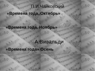 П.И.Чайковский «Времена года. Октябрь» «Времена года. Ноябрь» А.Вивальди «Вре