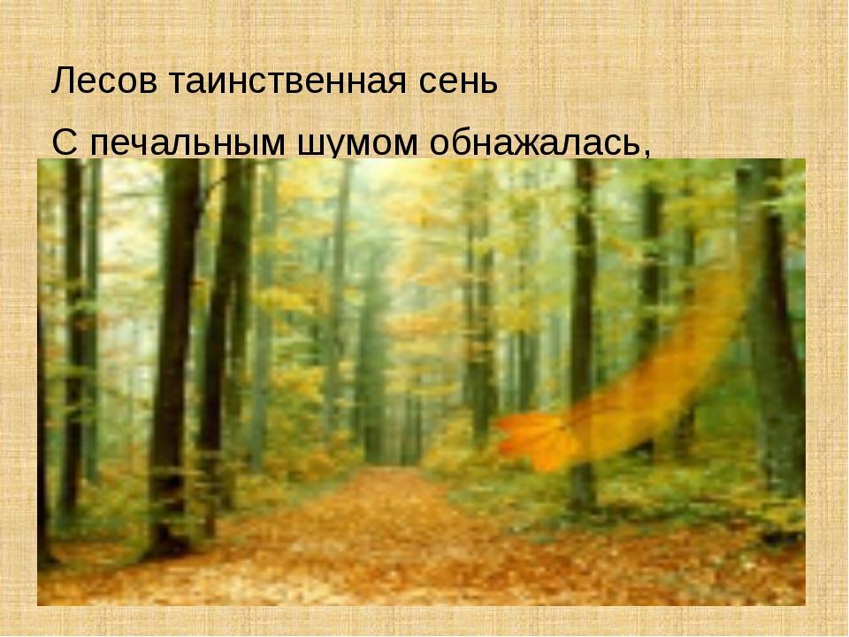 Лесов таинственная сень С печальным шумом обнажалась,