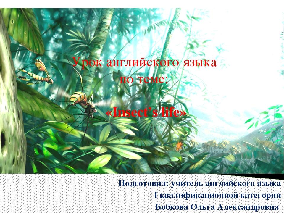 Урок английского языка по теме: «Insect's life» Подготовил: учитель английско...