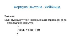 Формула Ньютона - Лейбница Теорема: Если функция у = f(x) непрерывна на отрез
