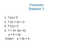 Решение Вариант 1 f (х0) = 5 f / (x) = 2x + 3 f / (х0) = 3 Y = 5+ 3(x -0) y =