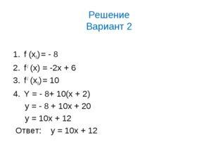 Решение Вариант 2 f (х0) = - 8 f / (x) = -2x + 6 f / (х0) = 10 Y = - 8+ 10(x