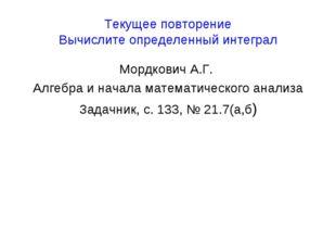 Текущее повторение Вычислите определенный интеграл Мордкович А.Г. Алгебра и н