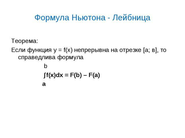 Формула Ньютона - Лейбница Теорема: Если функция у = f(x) непрерывна на отрез...