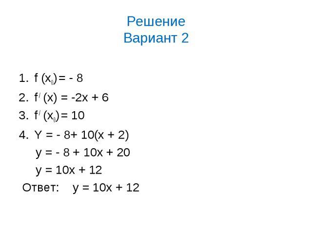 Решение Вариант 2 f (х0) = - 8 f / (x) = -2x + 6 f / (х0) = 10 Y = - 8+ 10(x...