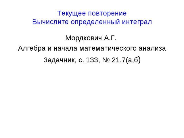 Текущее повторение Вычислите определенный интеграл Мордкович А.Г. Алгебра и н...