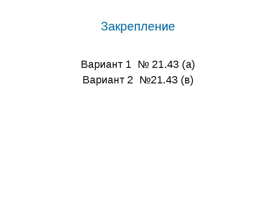 Закрепление Вариант 1 № 21.43 (а) Вариант 2 №21.43 (в)