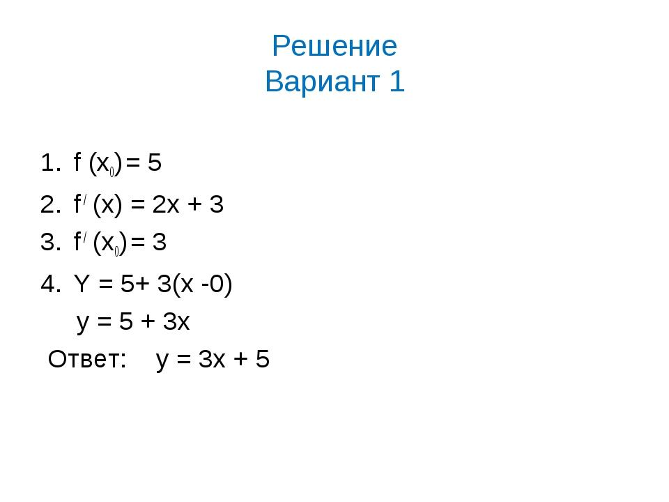Решение Вариант 1 f (х0) = 5 f / (x) = 2x + 3 f / (х0) = 3 Y = 5+ 3(x -0) y =...