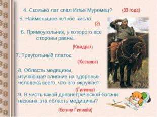 4. Сколько лет спал Илья Муромец? (33 года) 5. Наименьшее четное число. (2) 6