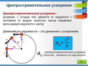 Движение по окружности – это движение с ускорением. - центростремительное уск