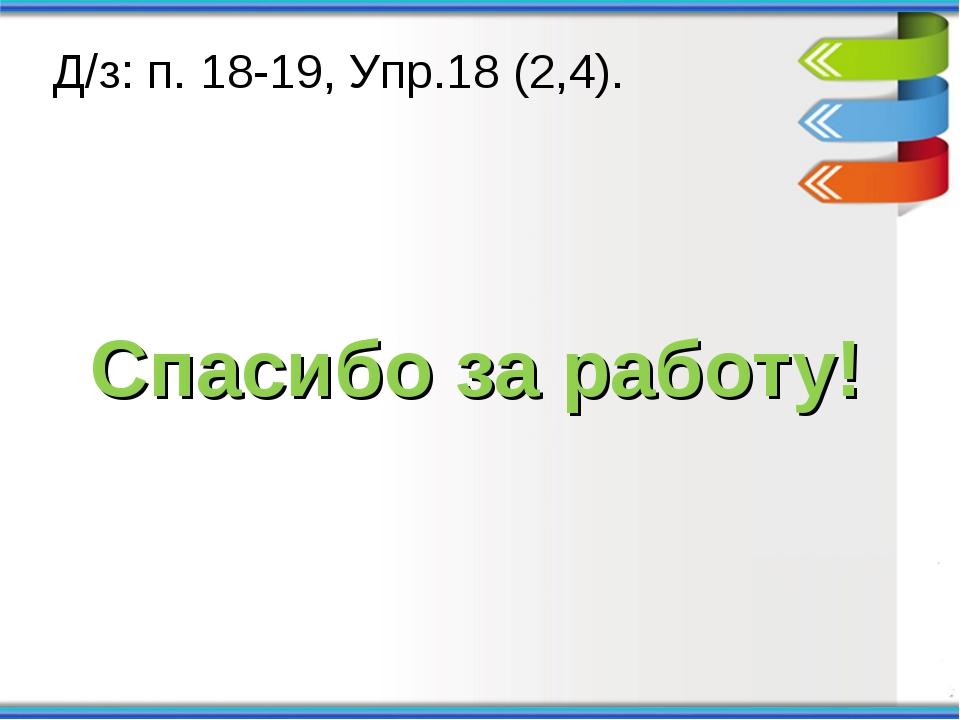 Спасибо за работу! Д/з: п. 18-19, Упр.18 (2,4).