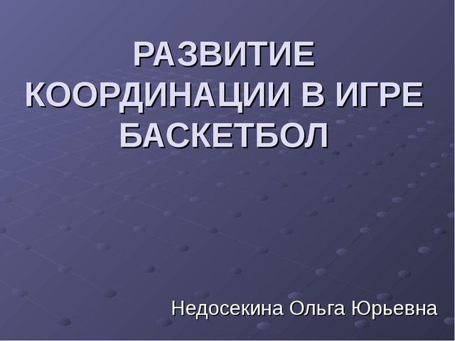 РАЗВИТИЕ КООРДИНАЦИИ В ИГРЕ БАСКЕТБОЛ Недосекина Ольга Юрьевна