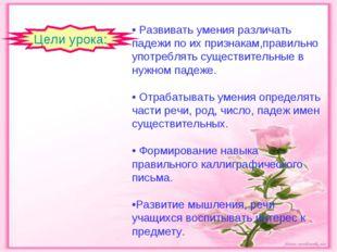 • Развивать умения различать падежи по их признакам,правильно употреблять сущ