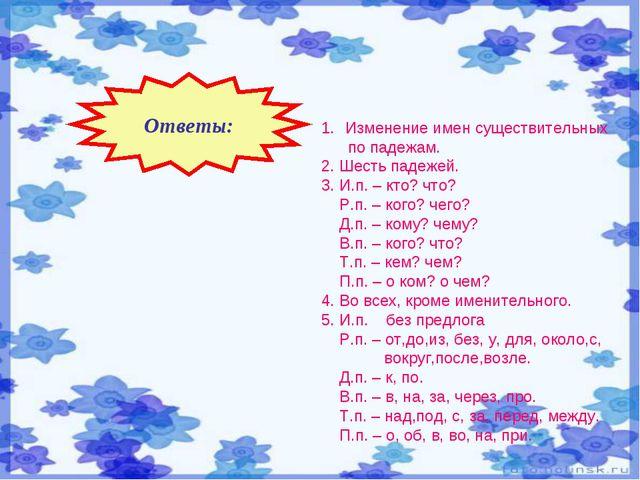 Ответы: Изменение имен существительных по падежам. 2. Шесть падежей. 3. И.п....