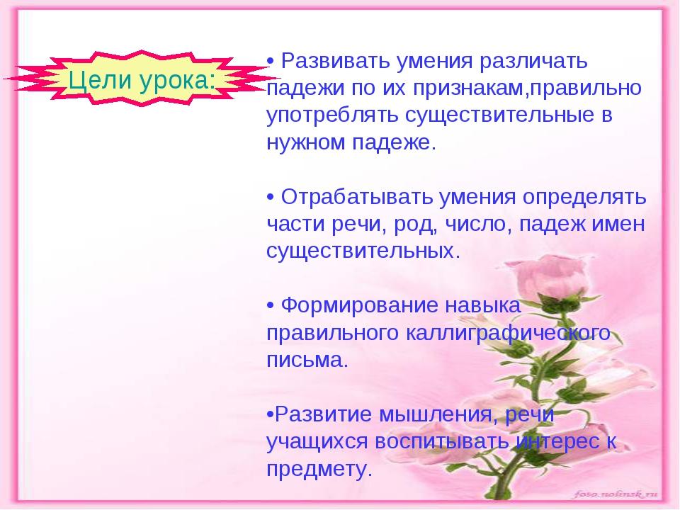 • Развивать умения различать падежи по их признакам,правильно употреблять сущ...