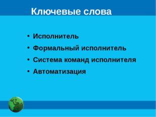 Ключевые слова Исполнитель Формальный исполнитель Система команд исполнителя